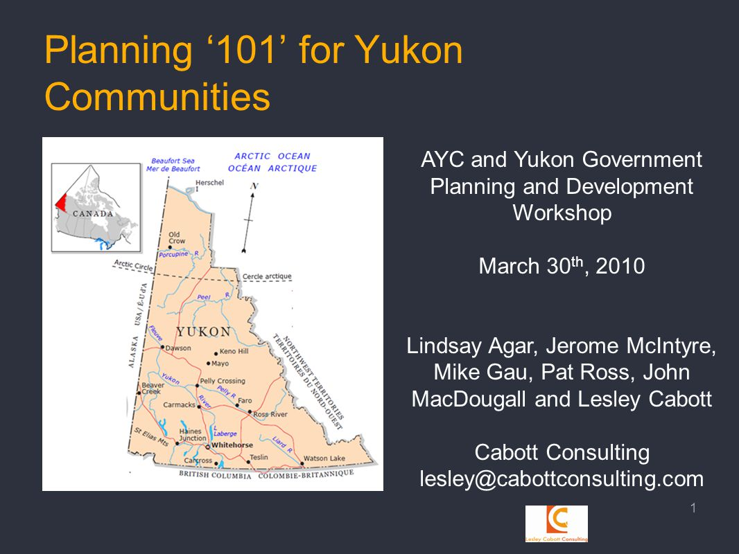 Planning '101' for Yukon Communities 1 AYC and Yukon Government Planning and Development Workshop March 30 th, 2010 Lindsay Agar, Jerome McIntyre, Mike Gau, Pat Ross, John MacDougall and Lesley Cabott Cabott Consulting lesley@cabottconsulting.com