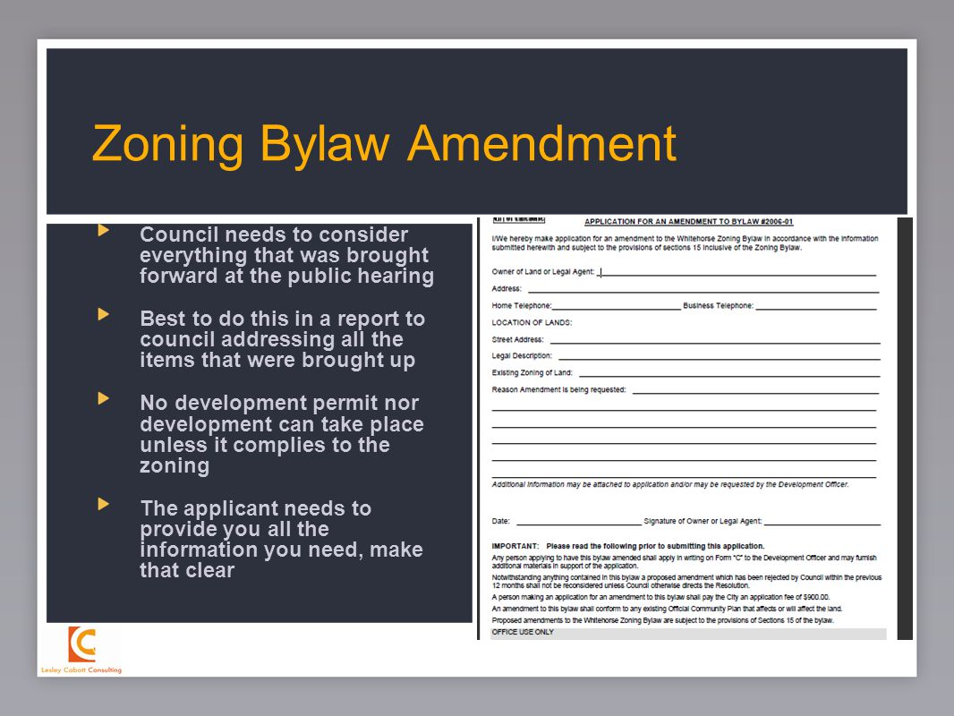 24 Council needs to consider everything that was brought forward at the public hearing Best to do this in a report to council addressing all the items that were brought up No development permit nor development can take place unless it complies to the zoning The applicant needs to provide you all the information you need, make that clear Zoning Bylaw Amendment