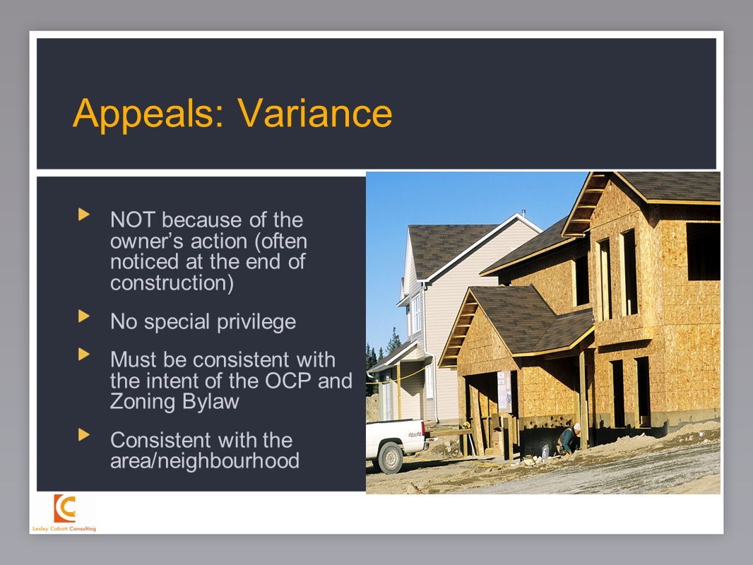 27 NOT because of the owner's action (often noticed at the end of construction) No special privilege Must be consistent with the intent of the OCP and Zoning Bylaw Consistent with the area/neighbourhood Appeals: Variance
