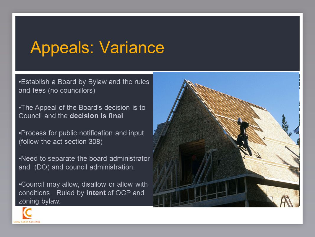 28 Appeals: Variance Establish a Board by Bylaw and the rules and fees (no councillors) The Appeal of the Board's decision is to Council and the decision is final Process for public notification and input (follow the act section 308) Need to separate the board administrator and (DO) and council administration.