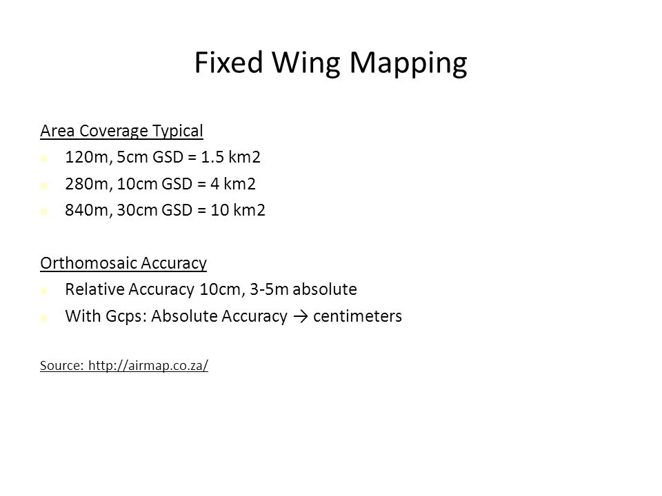 Fixed Wing Mapping Area Coverage Typical 120m, 5cm GSD = 1.5 km2 280m, 10cm GSD = 4 km2 840m, 30cm GSD = 10 km2 Orthomosaic Accuracy Relative Accuracy 10cm, 3-5m absolute With Gcps: Absolute Accuracy → centimeters Source: http://airmap.co.za/