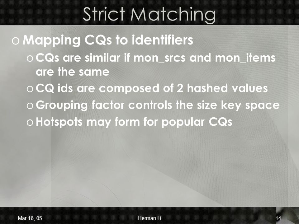 Mar 16, 05Herman Li14 Strict Matching o Mapping CQs to identifiers o CQs are similar if mon_srcs and mon_items are the same o CQ ids are composed of 2 hashed values o Grouping factor controls the size key space o Hotspots may form for popular CQs