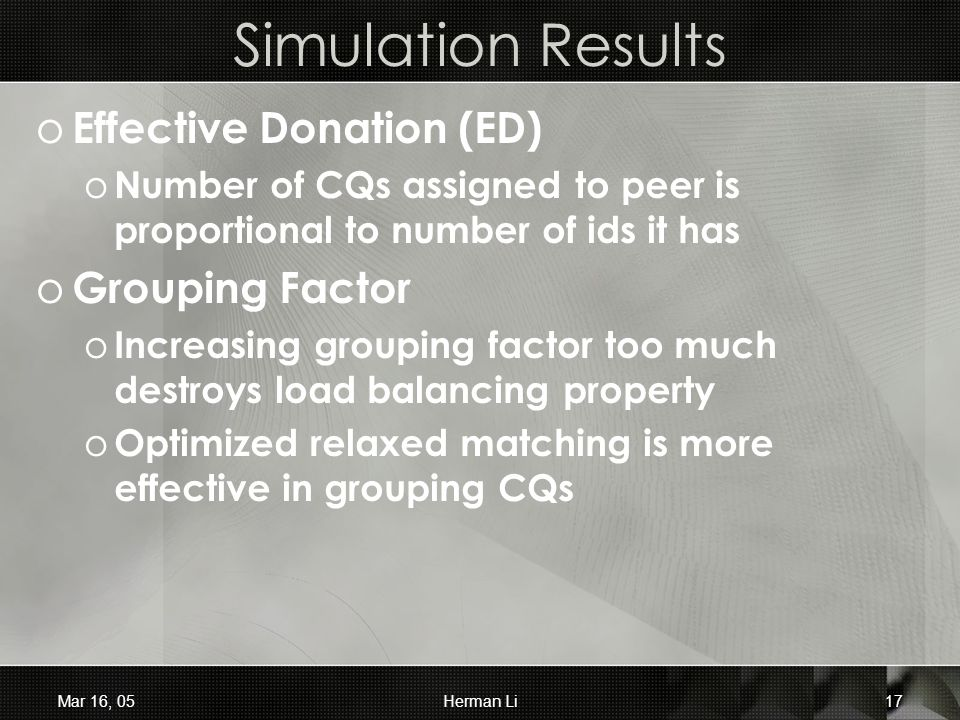 Mar 16, 05Herman Li17 Simulation Results o Effective Donation (ED) o Number of CQs assigned to peer is proportional to number of ids it has o Grouping Factor o Increasing grouping factor too much destroys load balancing property o Optimized relaxed matching is more effective in grouping CQs
