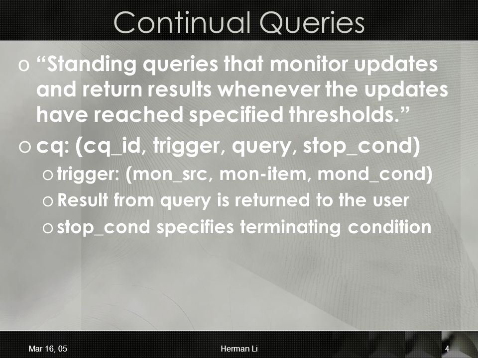 Mar 16, 05Herman Li4 Continual Queries o Standing queries that monitor updates and return results whenever the updates have reached specified thresholds.