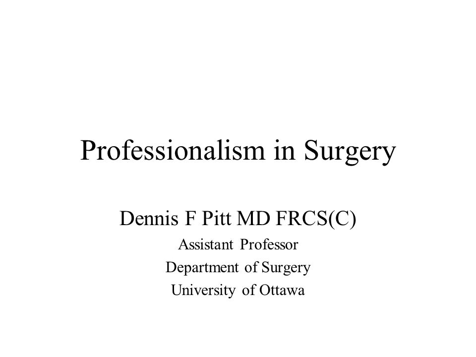 Professionalism in Surgery Dennis F Pitt MD FRCS(C) Assistant Professor Department of Surgery University of Ottawa