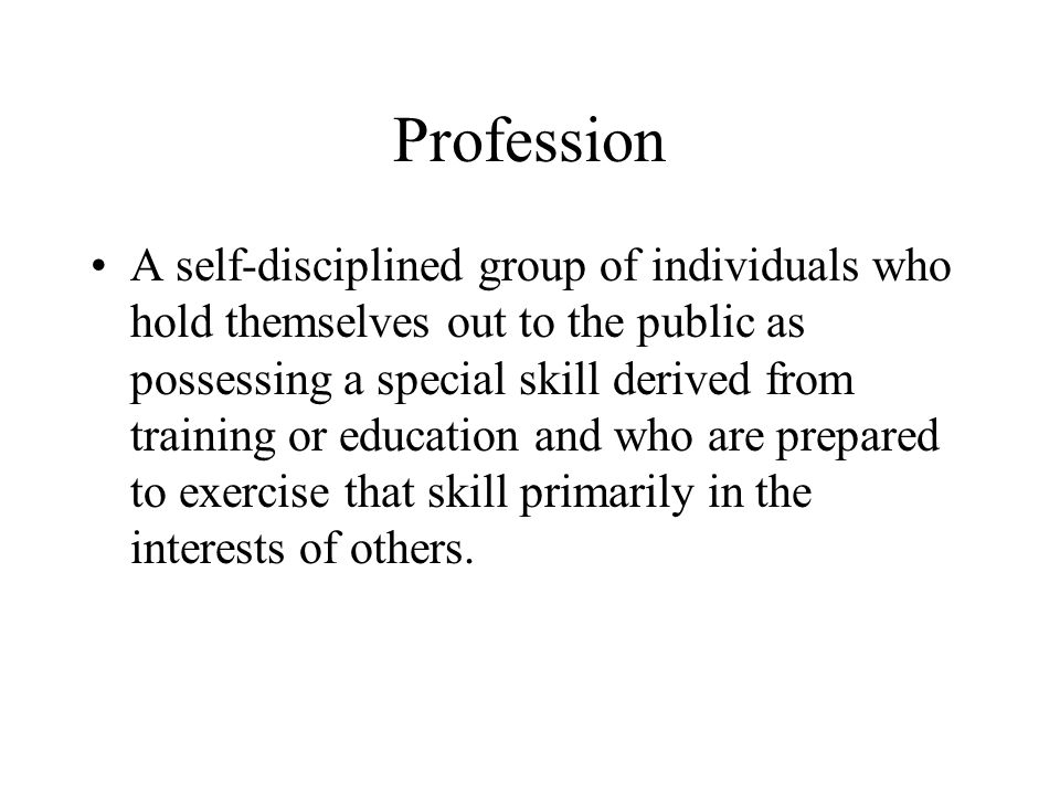 Profession A self-disciplined group of individuals who hold themselves out to the public as possessing a special skill derived from training or education and who are prepared to exercise that skill primarily in the interests of others.