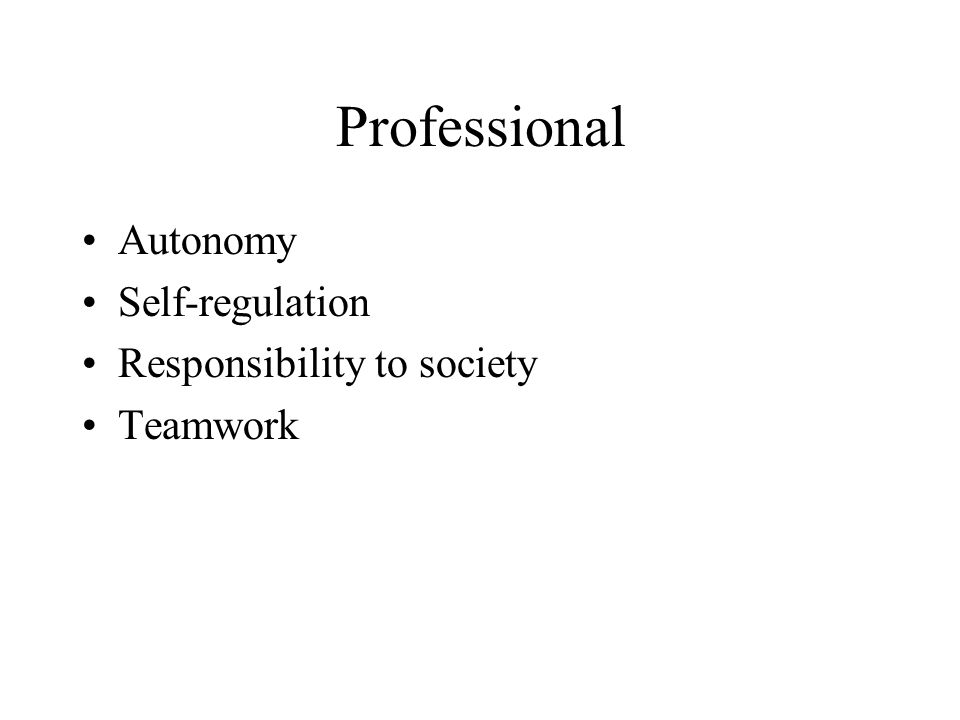 Professional Autonomy Self-regulation Responsibility to society Teamwork
