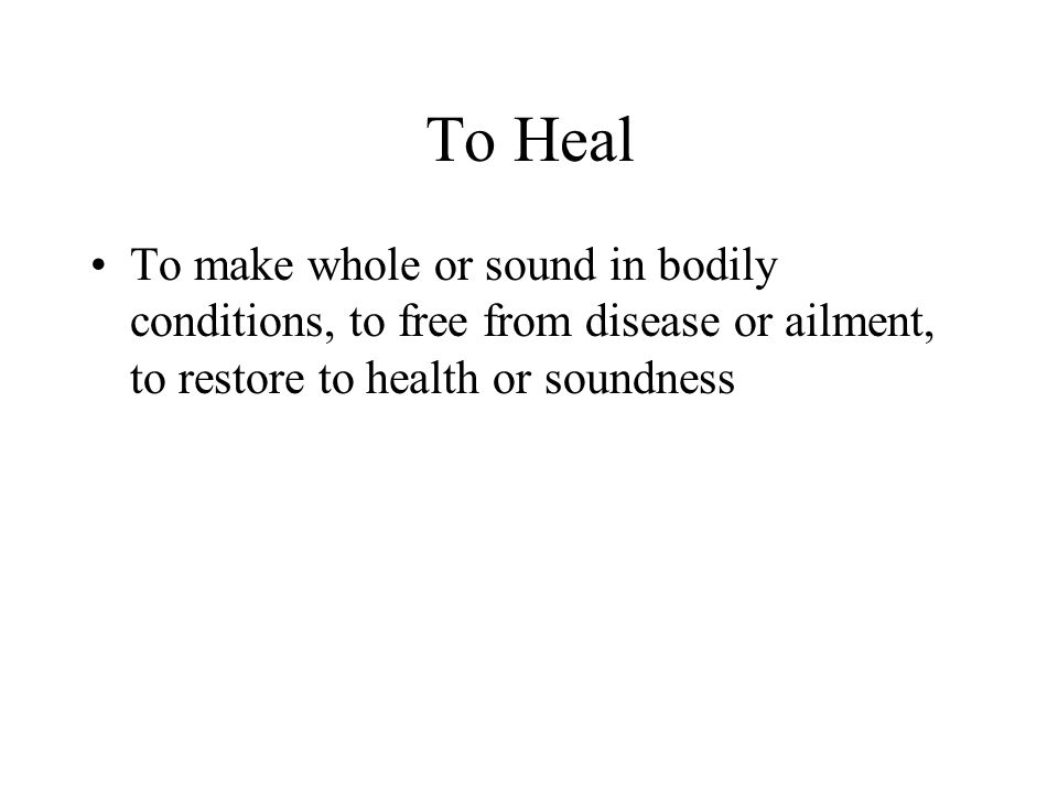 To Heal To make whole or sound in bodily conditions, to free from disease or ailment, to restore to health or soundness