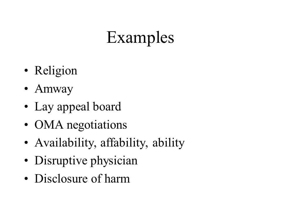Examples Religion Amway Lay appeal board OMA negotiations Availability, affability, ability Disruptive physician Disclosure of harm