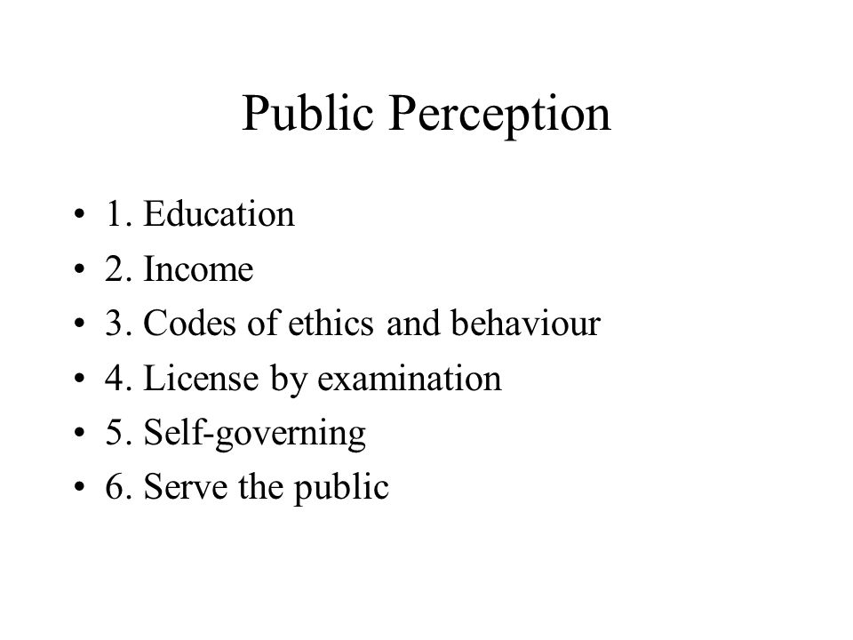 Public Perception 1. Education 2. Income 3. Codes of ethics and behaviour 4.