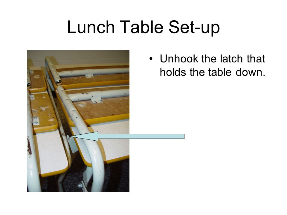 Lunch Table Set-up Unhook the latch that holds the table down.