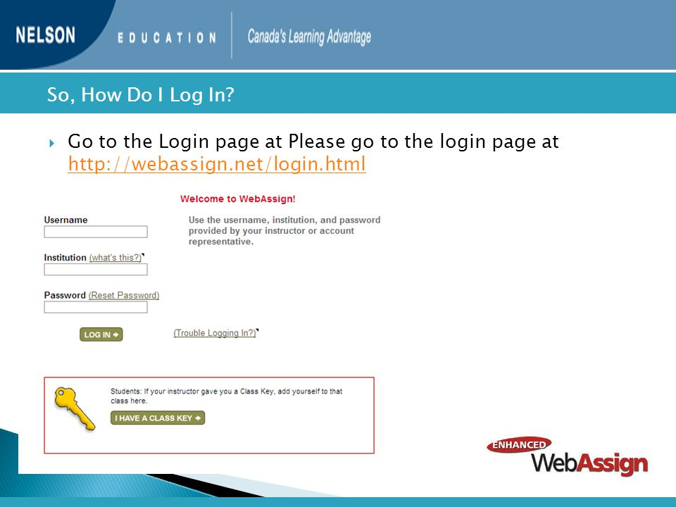  Go to the Login page at Please go to the login page at http://webassign.net/login.html http://webassign.net/login.html  So, How Do I Log In