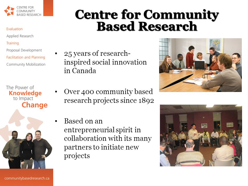 Centre for Community Based Research 25 years of research- inspired social innovation in Canada Over 400 community based research projects since 1892 Based on an entrepreneurial spirit in collaboration with its many partners to initiate new projects