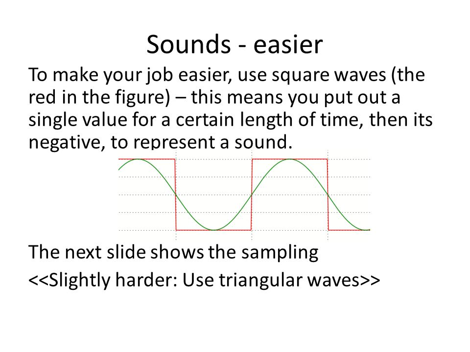 Sounds - easier To make your job easier, use square waves (the red in the figure) – this means you put out a single value for a certain length of time, then its negative, to represent a sound.