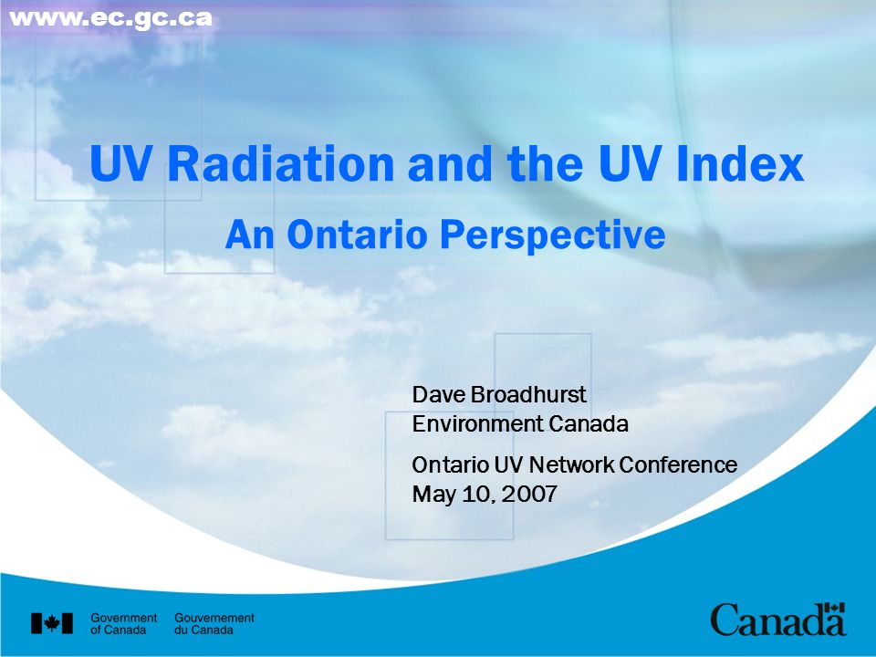 UV Radiation and the UV Index An Ontario Perspective Dave Broadhurst Environment Canada Ontario UV Network Conference May 10, 2007 www.ec.gc.ca