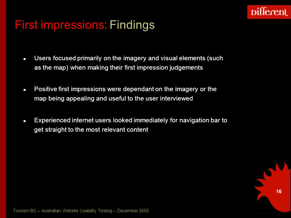 Tourism BC – Australian Website Usability Testing – December 2005 16 First impressions: Findings Users focused primarily on the imagery and visual elements (such as the map) when making their first impression judgements Positive first impressions were dependant on the imagery or the map being appealing and useful to the user interviewed Experienced internet users looked immediately for navigation bar to get straight to the most relevant content