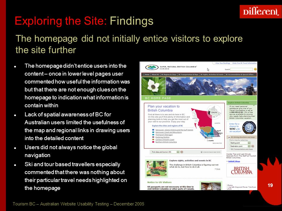 Tourism BC – Australian Website Usability Testing – December 2005 19 Exploring the Site: Findings The homepage did not initially entice visitors to explore the site further The homepage didn't entice users into the content – once in lower level pages user commented how useful the information was but that there are not enough clues on the homepage to indication what information is contain within Lack of spatial awareness of BC for Australian users limited the usefulness of the map and regional links in drawing users into the detailed content Users did not always notice the global navigation Ski and tour based travellers especially commented that there was nothing about their particular travel needs highlighted on the homepage