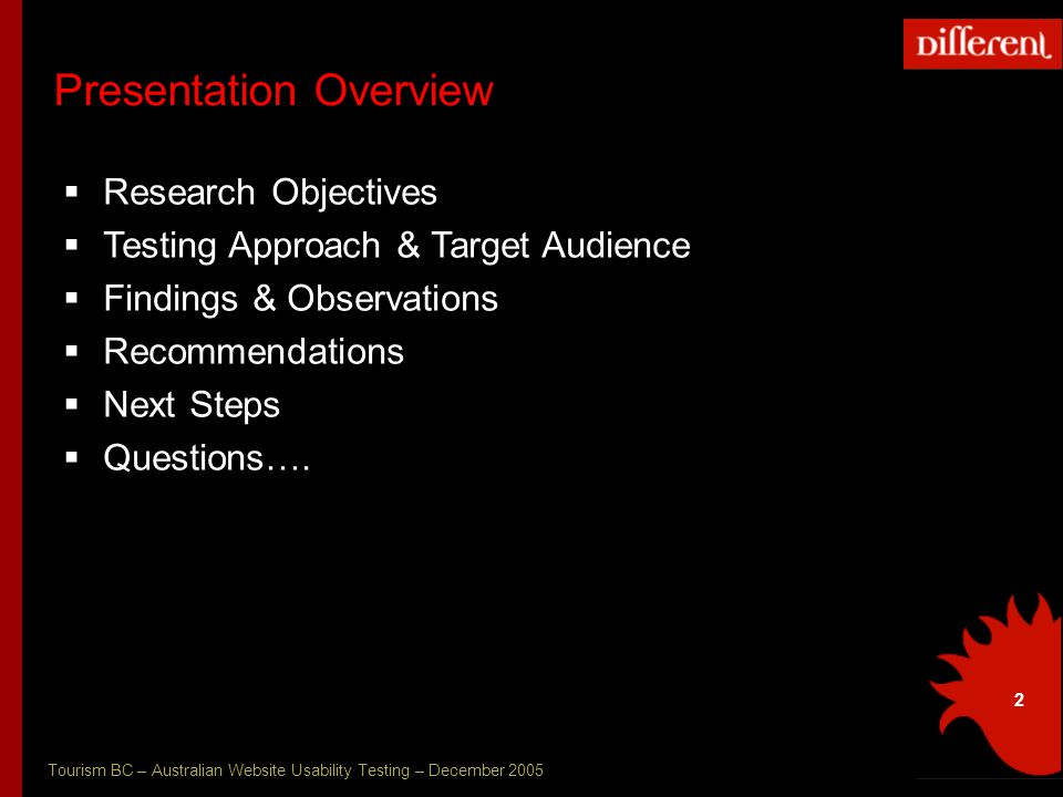Tourism BC – Australian Website Usability Testing – December 2005 2 Presentation Overview  Research Objectives  Testing Approach & Target Audience  Findings & Observations  Recommendations  Next Steps  Questions….