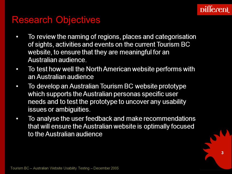 Tourism BC – Australian Website Usability Testing – December 2005 3 Research Objectives To review the naming of regions, places and categorisation of sights, activities and events on the current Tourism BC website, to ensure that they are meaningful for an Australian audience.