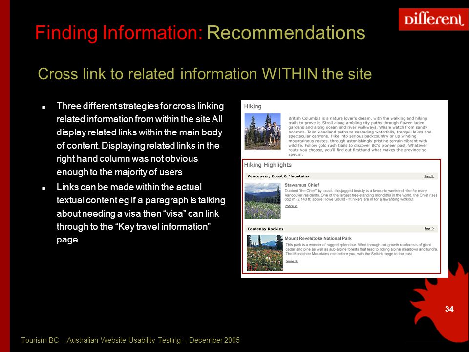 Tourism BC – Australian Website Usability Testing – December 2005 34 Finding Information: Recommendations Cross link to related information WITHIN the site Three different strategies for cross linking related information from within the site All display related links within the main body of content.