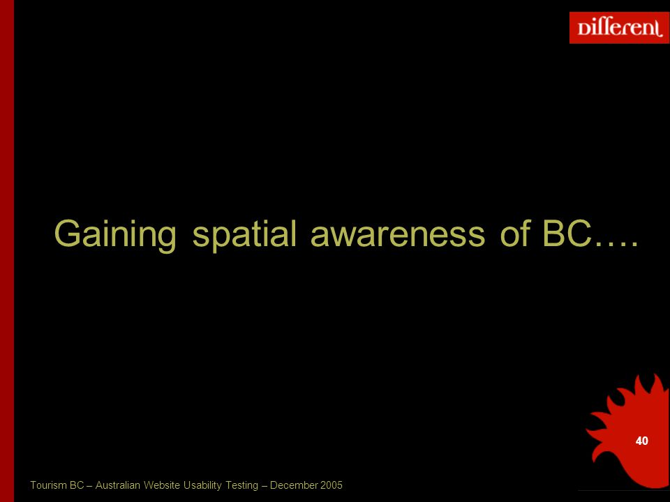 Tourism BC – Australian Website Usability Testing – December 2005 40 Gaining spatial awareness of BC….