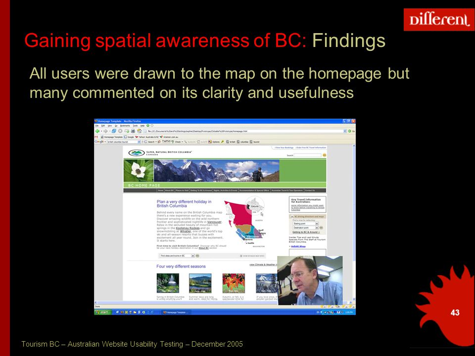 Tourism BC – Australian Website Usability Testing – December 2005 43 Gaining spatial awareness of BC: Findings All users were drawn to the map on the homepage but many commented on its clarity and usefulness