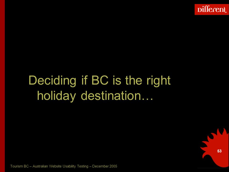 Tourism BC – Australian Website Usability Testing – December 2005 53 Deciding if BC is the right holiday destination…