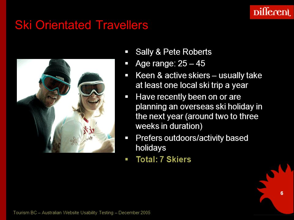 Tourism BC – Australian Website Usability Testing – December 2005 6 Ski Orientated Travellers  Sally & Pete Roberts  Age range: 25 – 45  Keen & active skiers – usually take at least one local ski trip a year  Have recently been on or are planning an overseas ski holiday in the next year (around two to three weeks in duration)  Prefers outdoors/activity based holidays  Total: 7 Skiers