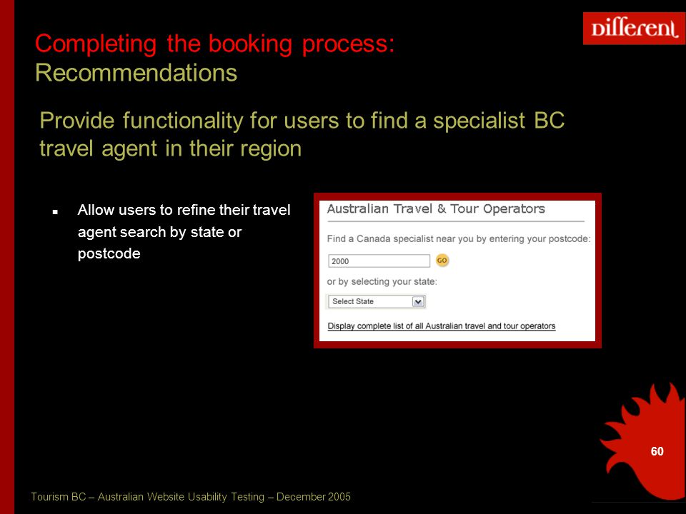 Tourism BC – Australian Website Usability Testing – December 2005 60 Completing the booking process: Recommendations Provide functionality for users to find a specialist BC travel agent in their region Allow users to refine their travel agent search by state or postcode