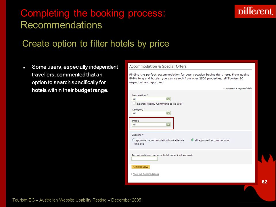Tourism BC – Australian Website Usability Testing – December 2005 62 Completing the booking process: Recommendations Create option to filter hotels by price Some users, especially independent travellers, commented that an option to search specifically for hotels within their budget range.