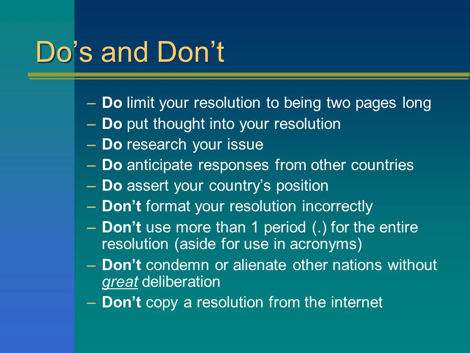 Do's and Don't –Do limit your resolution to being two pages long –Do put thought into your resolution –Do research your issue –Do anticipate responses from other countries –Do assert your country's position –Don't format your resolution incorrectly –Don't use more than 1 period (.) for the entire resolution (aside for use in acronyms) –Don't condemn or alienate other nations without great deliberation –Don't copy a resolution from the internet