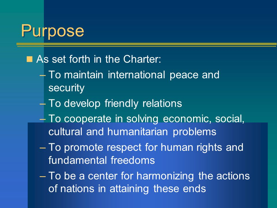 Purpose As set forth in the Charter: –To maintain international peace and security –To develop friendly relations –To cooperate in solving economic, social, cultural and humanitarian problems –To promote respect for human rights and fundamental freedoms –To be a center for harmonizing the actions of nations in attaining these ends