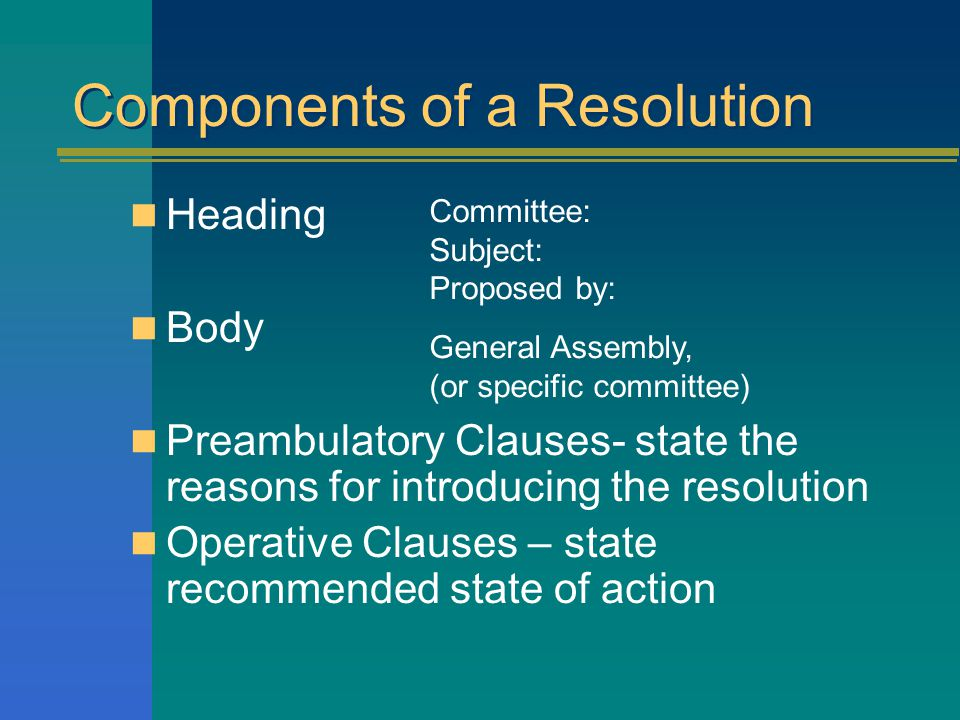Components of a Resolution Heading Body Preambulatory Clauses- state the reasons for introducing the resolution Operative Clauses – state recommended state of action Committee: Subject: Proposed by: General Assembly, (or specific committee)
