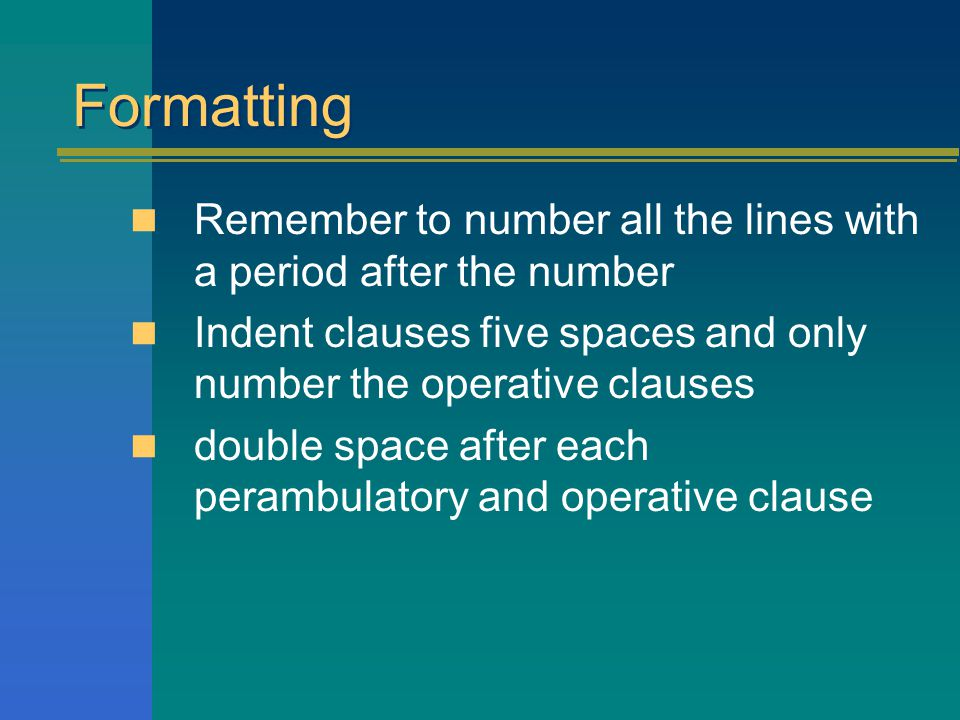 Formatting Remember to number all the lines with a period after the number Indent clauses five spaces and only number the operative clauses double space after each perambulatory and operative clause