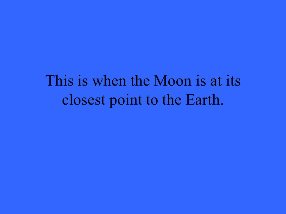 This is when the Moon is at its closest point to the Earth.