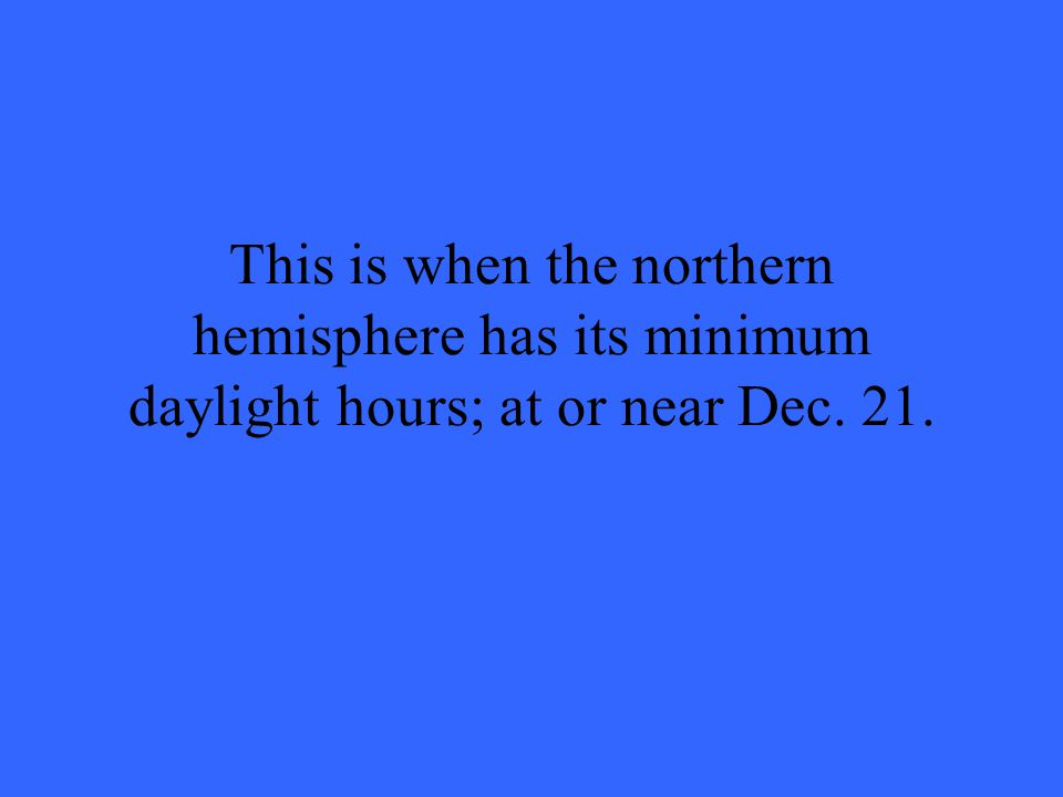 This is when the northern hemisphere has its minimum daylight hours; at or near Dec. 21.