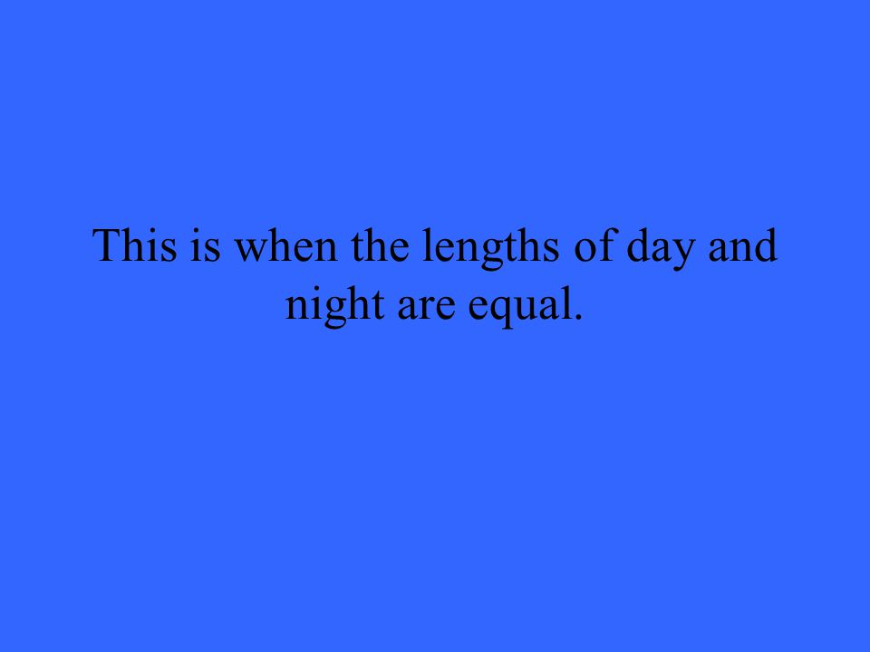 This is when the lengths of day and night are equal.