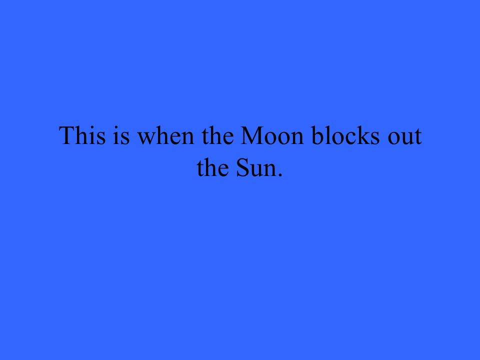 This is when the Moon blocks out the Sun.