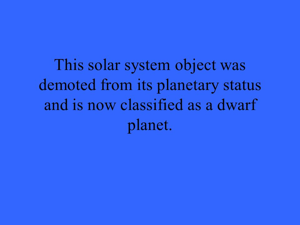 This solar system object was demoted from its planetary status and is now classified as a dwarf planet.