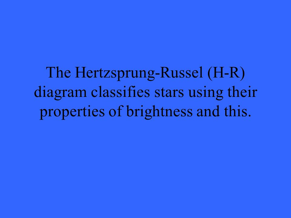 The Hertzsprung-Russel (H-R) diagram classifies stars using their properties of brightness and this.