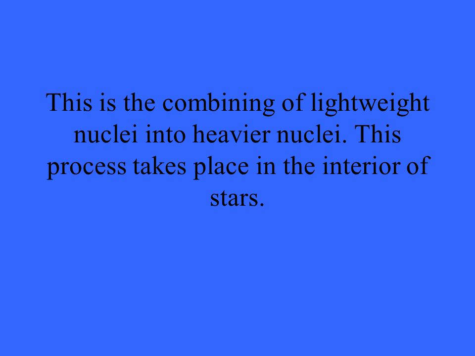 This is the combining of lightweight nuclei into heavier nuclei.