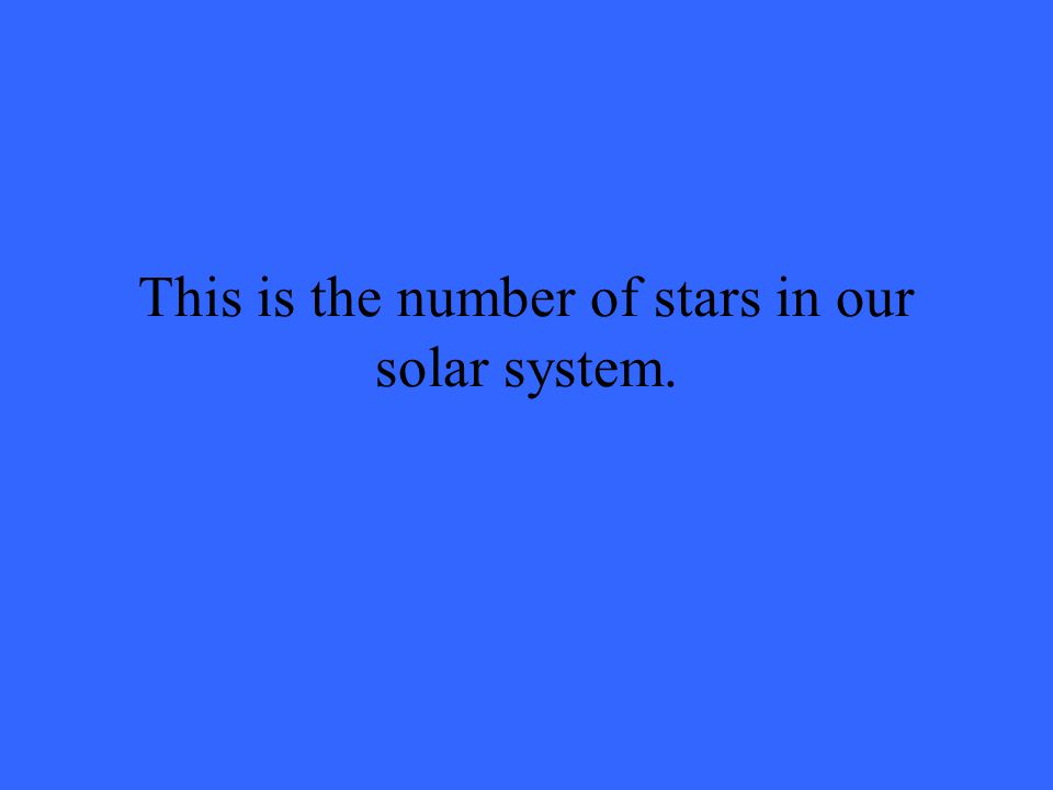This is the number of stars in our solar system.