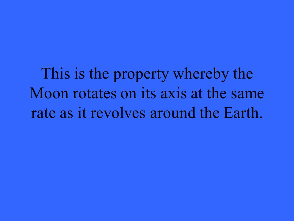 This is the property whereby the Moon rotates on its axis at the same rate as it revolves around the Earth.