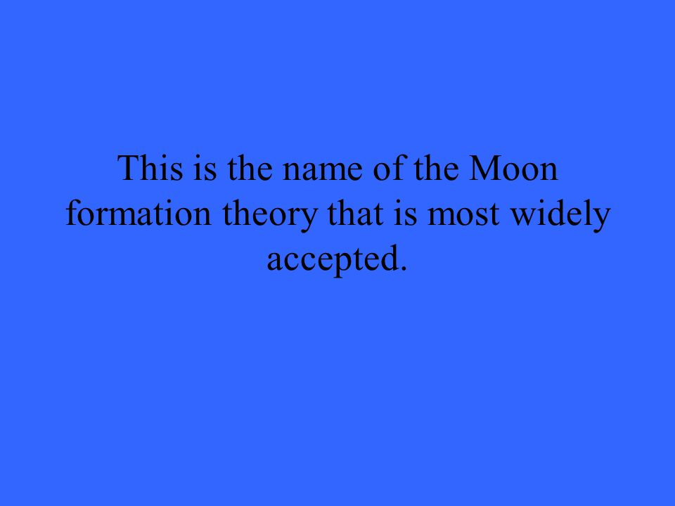 This is the name of the Moon formation theory that is most widely accepted.
