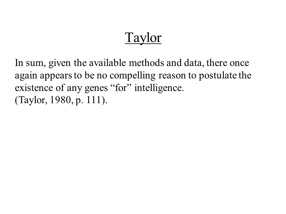 Taylor In sum, given the available methods and data, there once again appears to be no compelling reason to postulate the existence of any genes for intelligence.