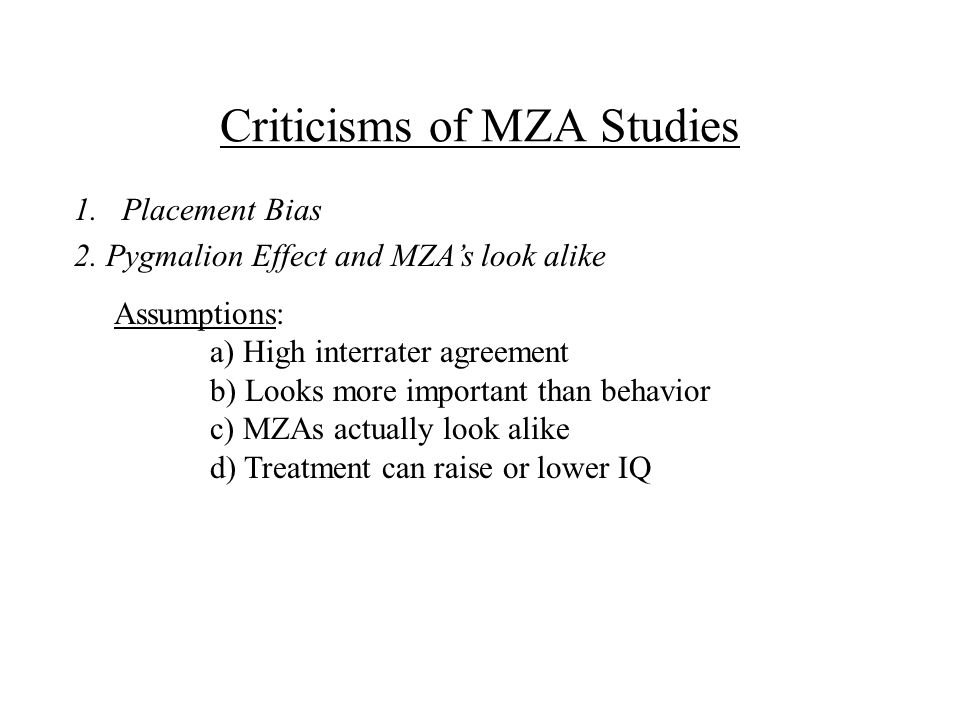 Criticisms of MZA Studies Assumptions: a) High interrater agreement b) Looks more important than behavior c) MZAs actually look alike d) Treatment can raise or lower IQ 1.Placement Bias 2.