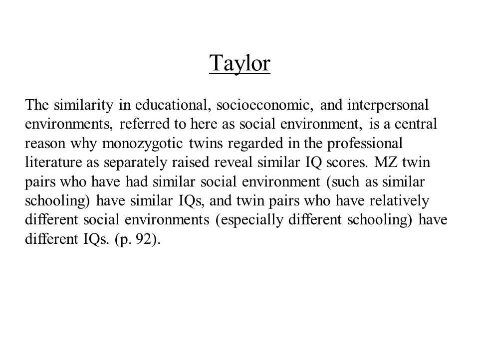Taylor The similarity in educational, socioeconomic, and interpersonal environments, referred to here as social environment, is a central reason why monozygotic twins regarded in the professional literature as separately raised reveal similar IQ scores.