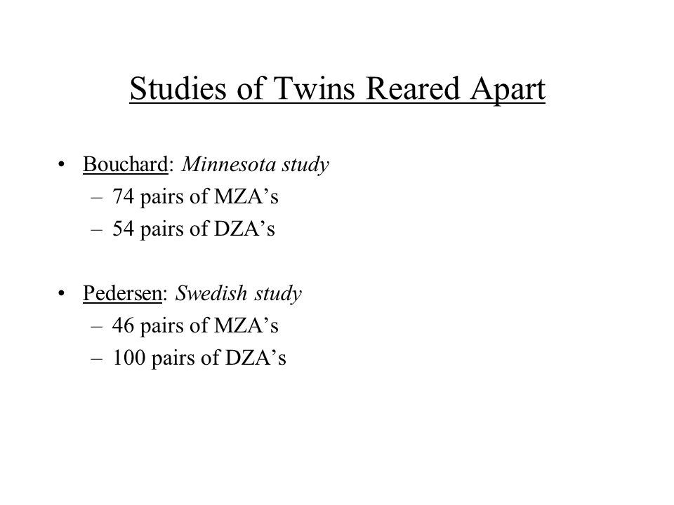 Studies of Twins Reared Apart Bouchard: Minnesota study –74 pairs of MZA's –54 pairs of DZA's Pedersen: Swedish study –46 pairs of MZA's –100 pairs of DZA's