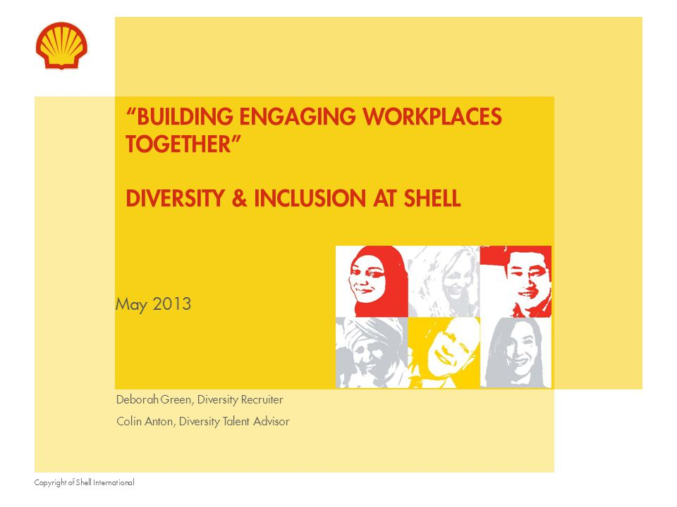 Copyright of Shell International May 2013 BUILDING ENGAGING WORKPLACES TOGETHER DIVERSITY & INCLUSION AT SHELL Deborah Green, Diversity Recruiter Colin Anton, Diversity Talent Advisor