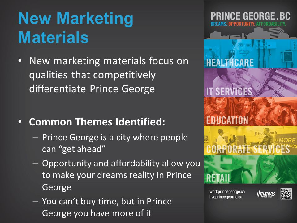 New Marketing Materials New marketing materials focus on qualities that competitively differentiate Prince George Common Themes Identified: – Prince George is a city where people can get ahead – Opportunity and affordability allow you to make your dreams reality in Prince George – You can't buy time, but in Prince George you have more of it